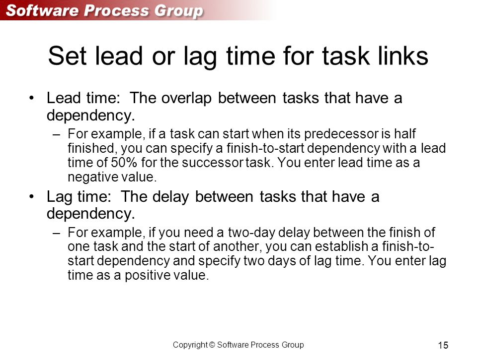 Copyright © Software Process Group 15 Set lead or lag time for task links Lead time: The overlap between tasks that have a dependency.