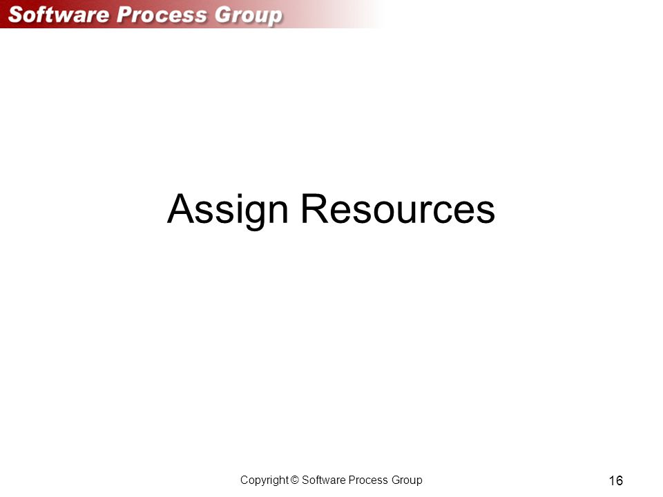 Copyright © Software Process Group 16 Assign Resources
