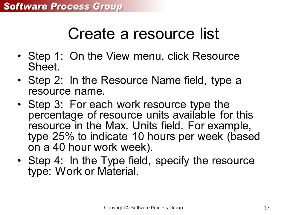 Copyright © Software Process Group 17 Create a resource list Step 1: On the View menu, click Resource Sheet.