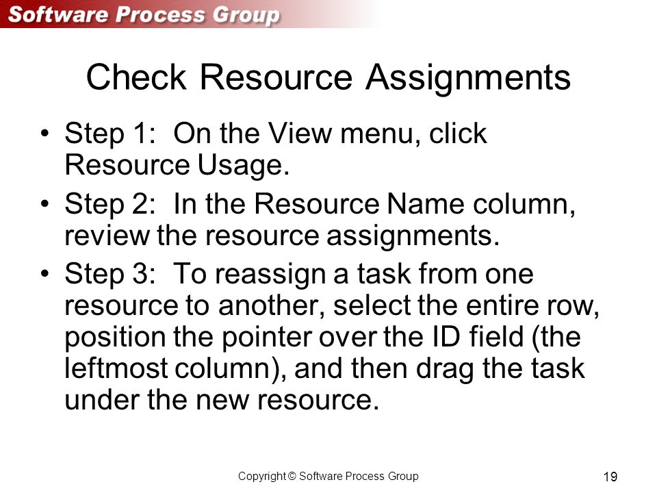 Copyright © Software Process Group 19 Check Resource Assignments Step 1: On the View menu, click Resource Usage.