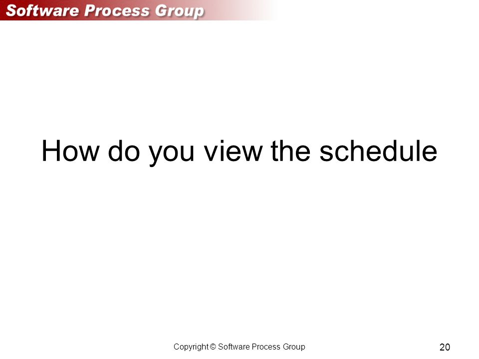 Copyright © Software Process Group 20 How do you view the schedule