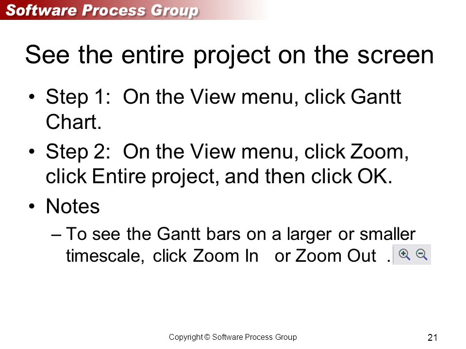 Copyright © Software Process Group 21 See the entire project on the screen Step 1: On the View menu, click Gantt Chart.