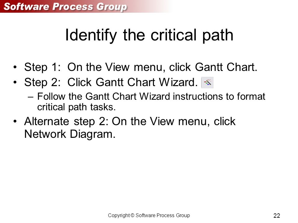Copyright © Software Process Group 22 Identify the critical path Step 1: On the View menu, click Gantt Chart.