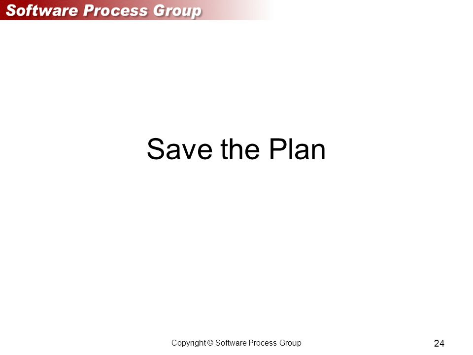 Copyright © Software Process Group 24 Save the Plan