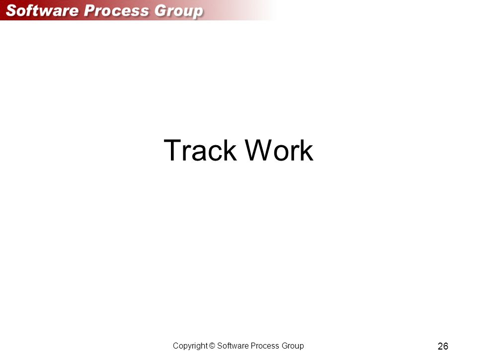 Copyright © Software Process Group 26 Track Work
