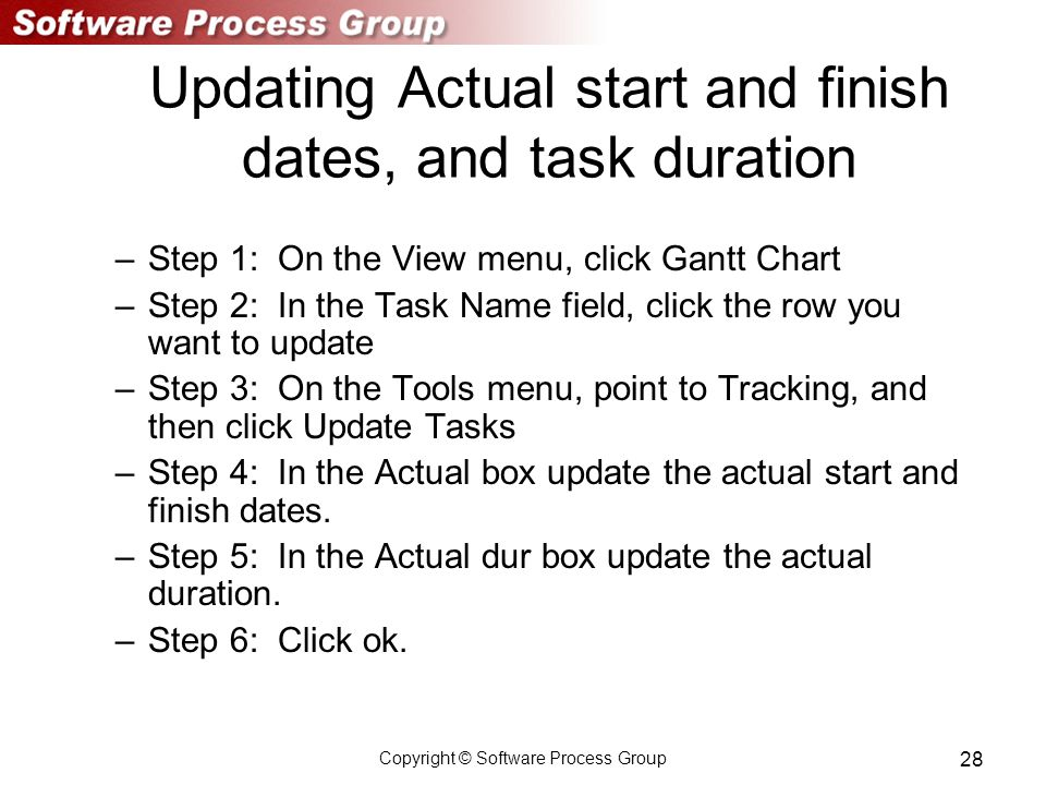 Copyright © Software Process Group 28 Updating Actual start and finish dates, and task duration –Step 1: On the View menu, click Gantt Chart –Step 2: In the Task Name field, click the row you want to update –Step 3: On the Tools menu, point to Tracking, and then click Update Tasks –Step 4: In the Actual box update the actual start and finish dates.