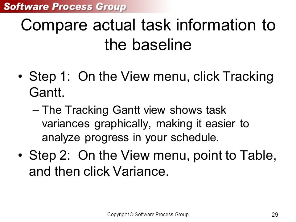Copyright © Software Process Group 29 Compare actual task information to the baseline Step 1: On the View menu, click Tracking Gantt.
