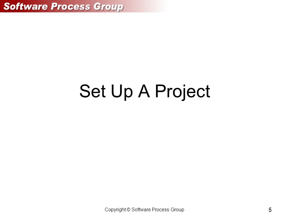 Copyright © Software Process Group 5 Set Up A Project