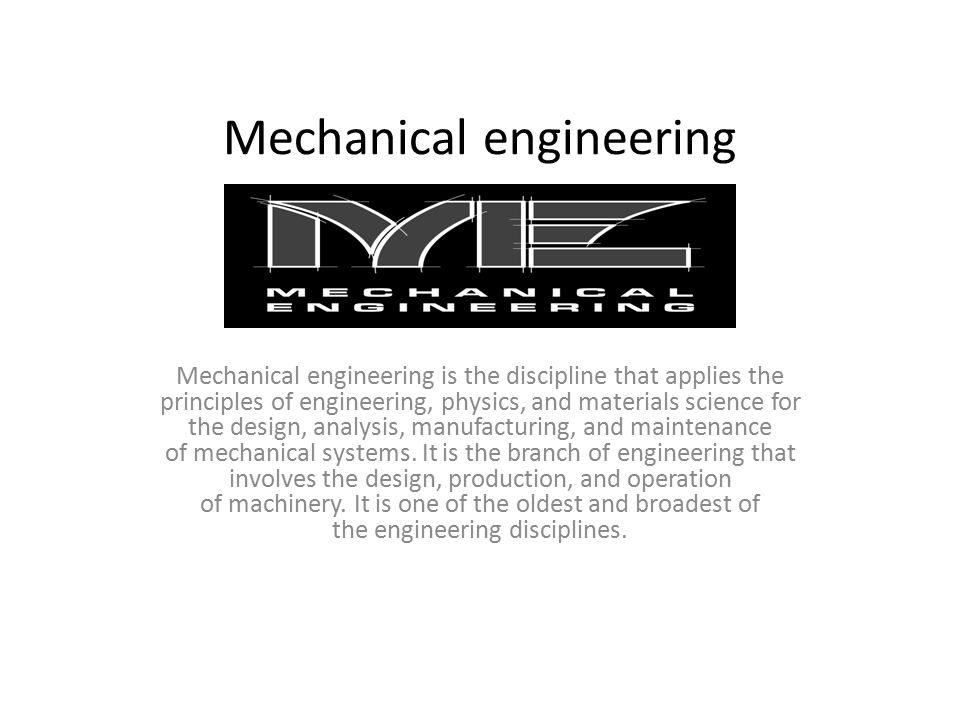 Mechanical engineering Mechanical engineering is the discipline that applies the principles of engineering, physics, and materials science for the design, analysis, manufacturing, and maintenance of mechanical systems.