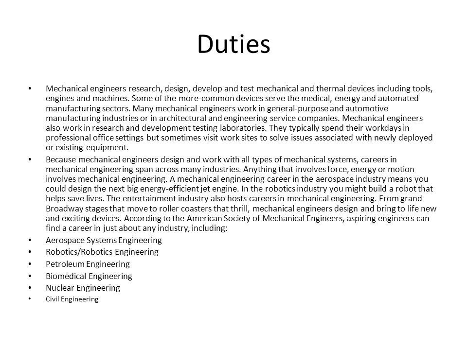 Duties Mechanical engineers research, design, develop and test mechanical and thermal devices including tools, engines and machines.