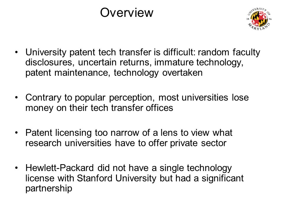 Overview University patent tech transfer is difficult: random faculty disclosures, uncertain returns, immature technology, patent maintenance, technology overtaken Contrary to popular perception, most universities lose money on their tech transfer offices Patent licensing too narrow of a lens to view what research universities have to offer private sector Hewlett-Packard did not have a single technology license with Stanford University but had a significant partnership