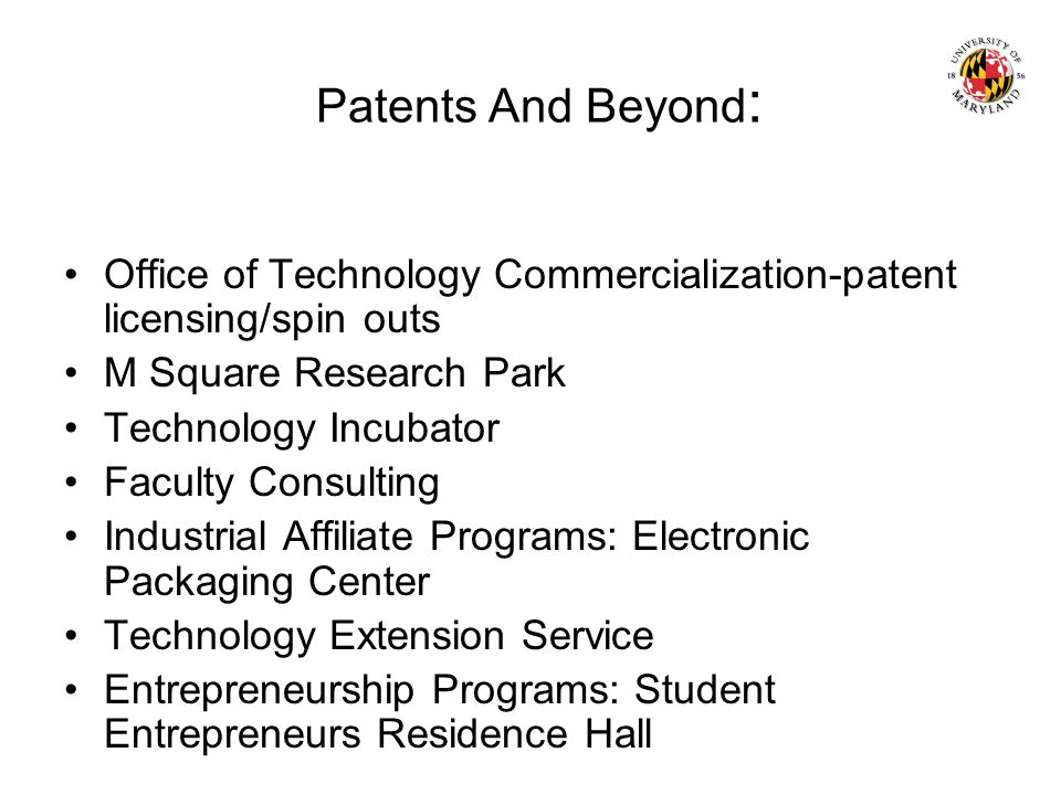 Patents And Beyond : Office of Technology Commercialization-patent licensing/spin outs M Square Research Park Technology Incubator Faculty Consulting Industrial Affiliate Programs: Electronic Packaging Center Technology Extension Service Entrepreneurship Programs: Student Entrepreneurs Residence Hall