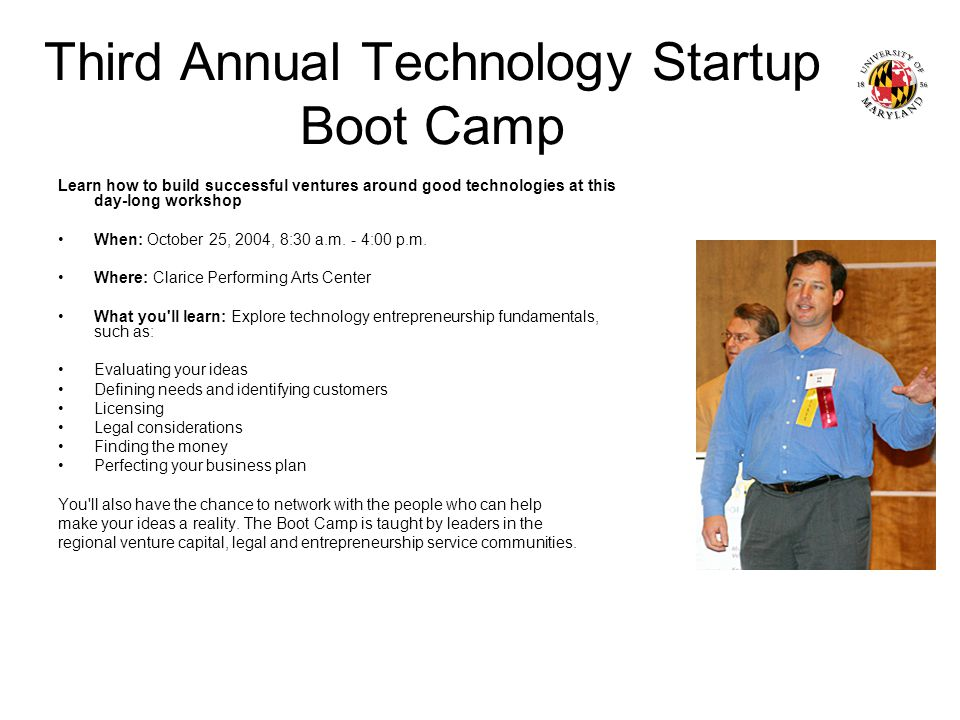 Third Annual Technology Startup Boot Camp Learn how to build successful ventures around good technologies at this day-long workshop When: October 25, 2004, 8:30 a.m.
