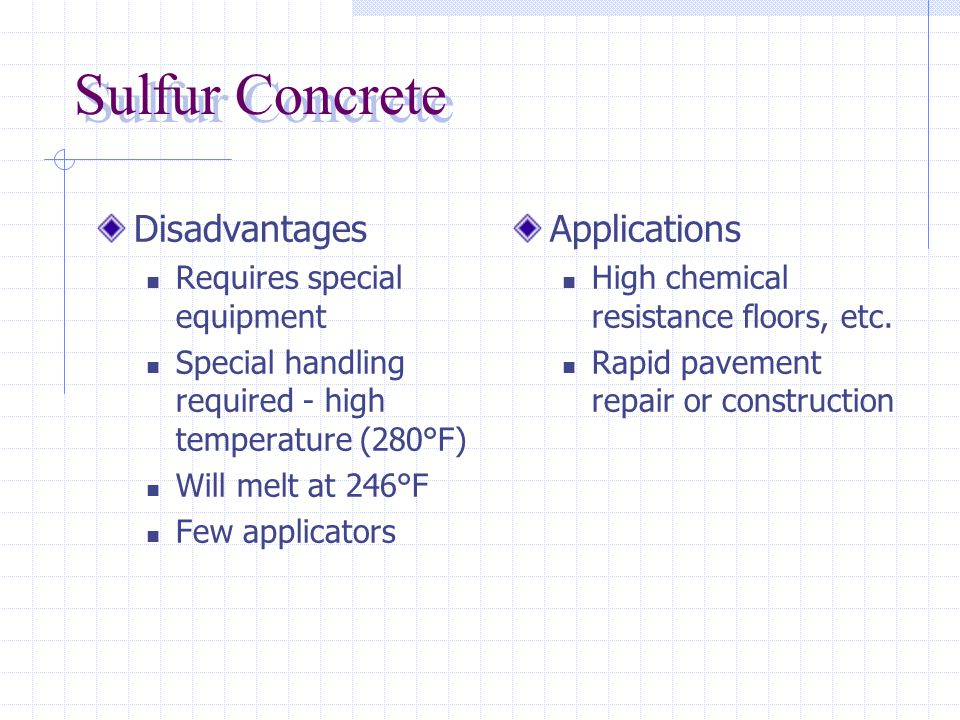 Sulfur Concrete (thermoplastic) Physical Properties Modulus of Elasticity similar to concrete Thermal expansion greater than concrete Advantages Exceptional chemical resistance Cold joints preventable Rapid Strength gain 2 h; 24 h) High strength (7000 psi) Will set below freezing