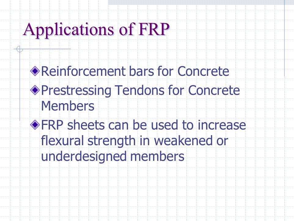 Engineering Properties of FRP High Tensile Strength  On average, the tensile strength of FRP is 10% to 500% greater than steel Low Moduli of Elasticity  With the exception of Carbon rods, FRP has only 1/10 to 1/2 the modulus of steel Linear Stress-Strain Relationship