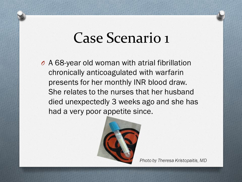 Case Scenario 1 O A 68-year old woman with atrial fibrillation chronically anticoagulated with warfarin presents for her monthly INR blood draw.