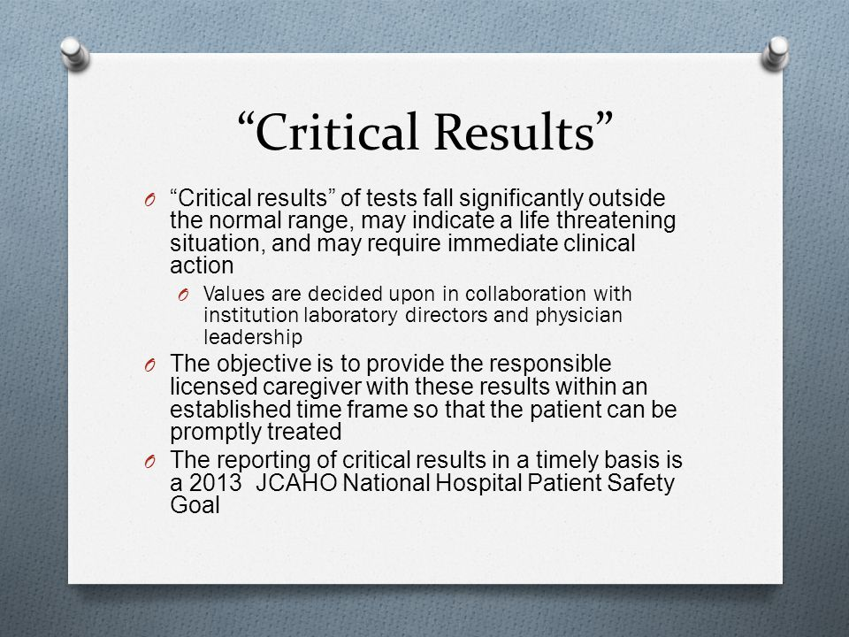 Critical Results O Critical results of tests fall significantly outside the normal range, may indicate a life threatening situation, and may require immediate clinical action O Values are decided upon in collaboration with institution laboratory directors and physician leadership O The objective is to provide the responsible licensed caregiver with these results within an established time frame so that the patient can be promptly treated O The reporting of critical results in a timely basis is a 2013 JCAHO National Hospital Patient Safety Goal