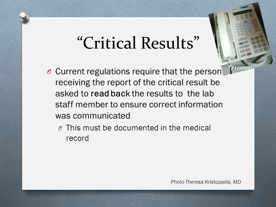 Critical Results O Current regulations require that the person receiving the report of the critical result be asked to read back the results to the lab staff member to ensure correct information was communicated O This must be documented in the medical record Photo Theresa Kristopaitis, MD