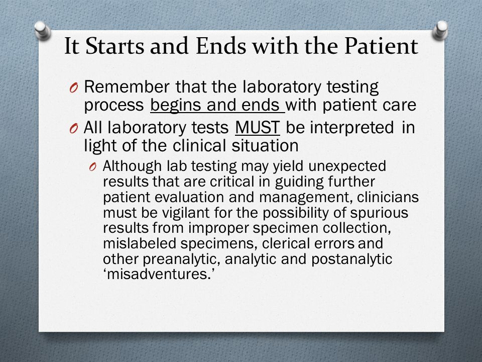 It Starts and Ends with the Patient O Remember that the laboratory testing process begins and ends with patient care O All laboratory tests MUST be interpreted in light of the clinical situation O Although lab testing may yield unexpected results that are critical in guiding further patient evaluation and management, clinicians must be vigilant for the possibility of spurious results from improper specimen collection, mislabeled specimens, clerical errors and other preanalytic, analytic and postanalytic 'misadventures.'