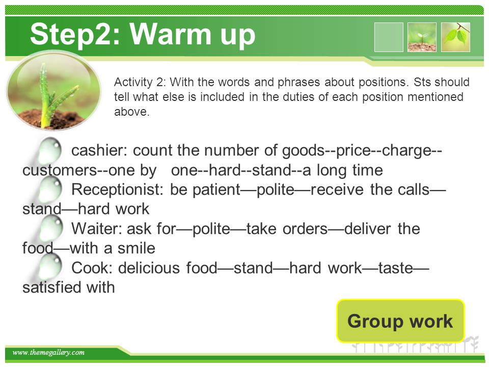 Step2: Warm up cashier: count the number of goods--price--charge-- customers--one by one--hard--stand--a long time Receptionist: be patient—polite—receive the calls— stand—hard work Waiter: ask for—polite—take orders—deliver the food—with a smile Cook: delicious food—stand—hard work—taste— satisfied with Activity 2: With the words and phrases about positions.