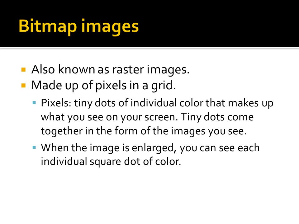  Also known as raster images.  Made up of pixels in a grid.