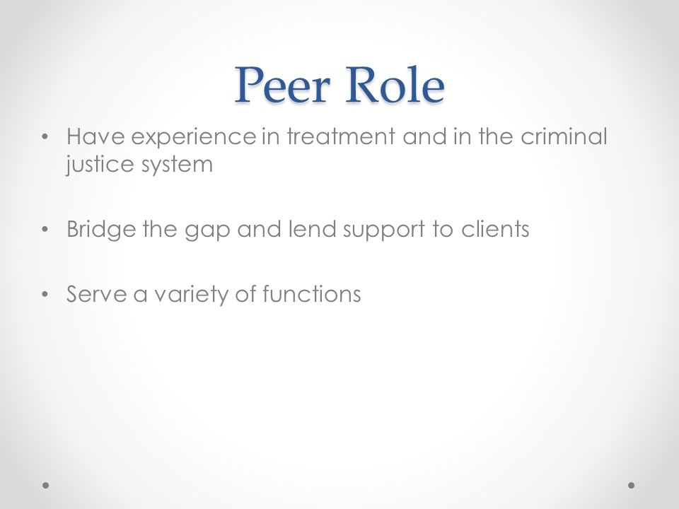 Peer Role Have experience in treatment and in the criminal justice system Bridge the gap and lend support to clients Serve a variety of functions