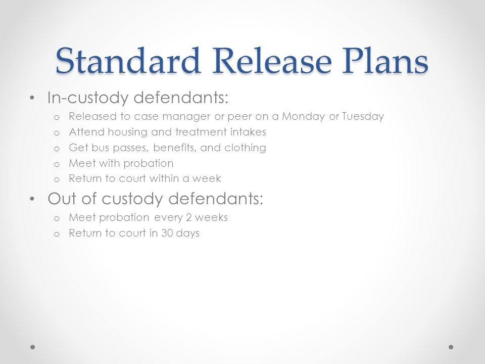 Standard Release Plans In-custody defendants: o Released to case manager or peer on a Monday or Tuesday o Attend housing and treatment intakes o Get bus passes, benefits, and clothing o Meet with probation o Return to court within a week Out of custody defendants: o Meet probation every 2 weeks o Return to court in 30 days