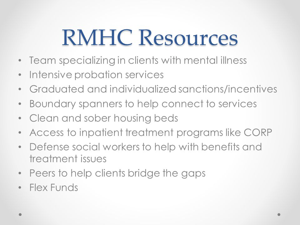 RMHC Resources Team specializing in clients with mental illness Intensive probation services Graduated and individualized sanctions/incentives Boundary spanners to help connect to services Clean and sober housing beds Access to inpatient treatment programs like CORP Defense social workers to help with benefits and treatment issues Peers to help clients bridge the gaps Flex Funds