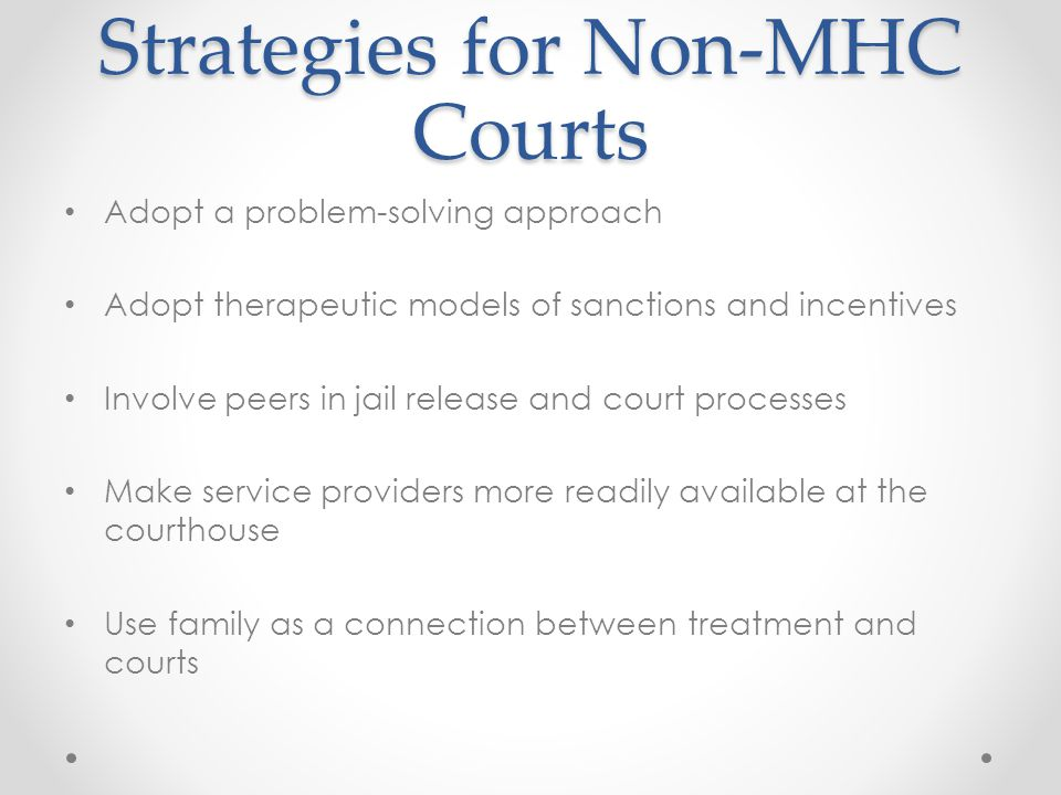 Strategies for Non-MHC Courts Adopt a problem-solving approach Adopt therapeutic models of sanctions and incentives Involve peers in jail release and court processes Make service providers more readily available at the courthouse Use family as a connection between treatment and courts