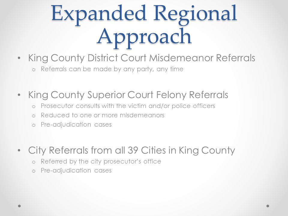 Expanded Regional Approach King County District Court Misdemeanor Referrals o Referrals can be made by any party, any time King County Superior Court Felony Referrals o Prosecutor consults with the victim and/or police officers o Reduced to one or more misdemeanors o Pre-adjudication cases City Referrals from all 39 Cities in King County o Referred by the city prosecutor's office o Pre-adjudication cases