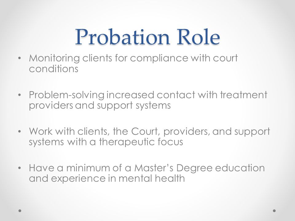 Probation Role Monitoring clients for compliance with court conditions Problem-solving increased contact with treatment providers and support systems Work with clients, the Court, providers, and support systems with a therapeutic focus Have a minimum of a Master's Degree education and experience in mental health