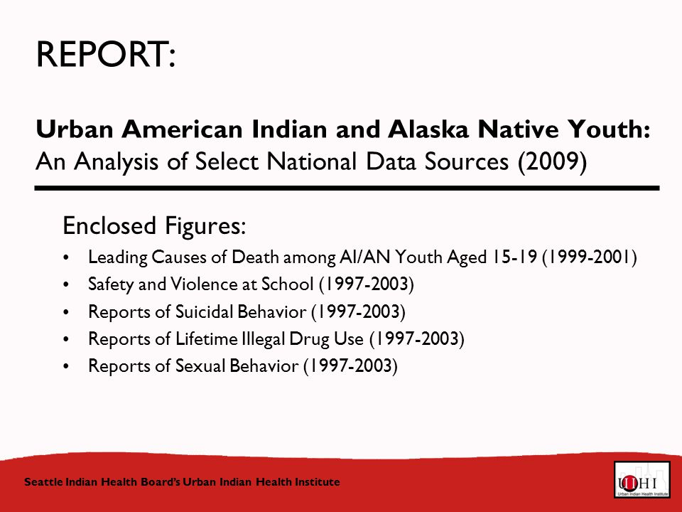 Urban American Indian and Alaska Native Youth: An Analysis of Select National Data Sources (2009) Seattle Indian Health Board's Urban Indian Health Institute Enclosed Figures: Leading Causes of Death among AI/AN Youth Aged ( ) Safety and Violence at School ( ) Reports of Suicidal Behavior ( ) Reports of Lifetime Illegal Drug Use ( ) Reports of Sexual Behavior ( ) REPORT: