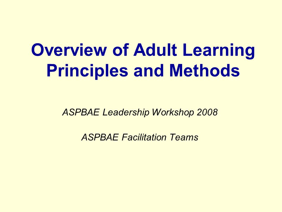 Overview of Adult Learning Principles and Methods ASPBAE Leadership Workshop 2008 ASPBAE Facilitation Teams