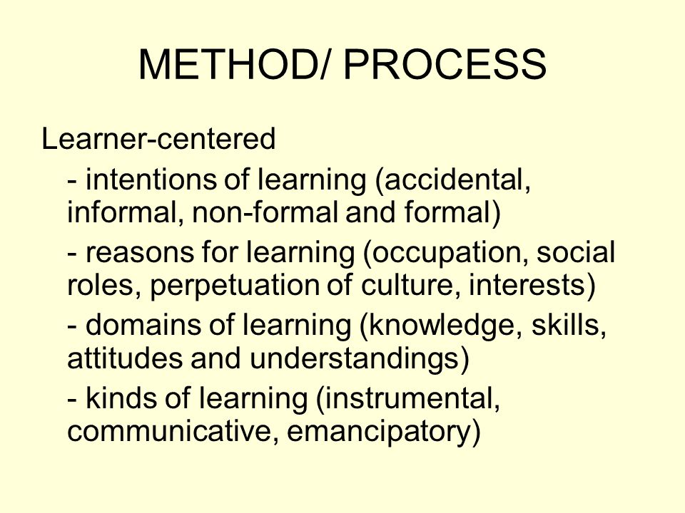 METHOD/ PROCESS Learner-centered - intentions of learning (accidental, informal, non-formal and formal) - reasons for learning (occupation, social roles, perpetuation of culture, interests) - domains of learning (knowledge, skills, attitudes and understandings) - kinds of learning (instrumental, communicative, emancipatory)
