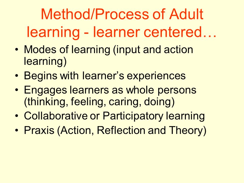 Method/Process of Adult learning - learner centered… Modes of learning (input and action learning) Begins with learner's experiences Engages learners as whole persons (thinking, feeling, caring, doing) Collaborative or Participatory learning Praxis (Action, Reflection and Theory)