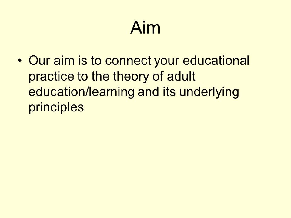 Aim Our aim is to connect your educational practice to the theory of adult education/learning and its underlying principles