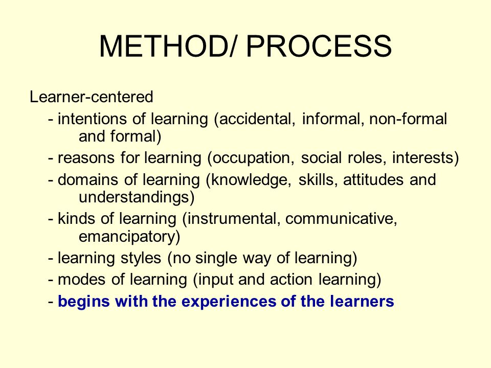 METHOD/ PROCESS Learner-centered - intentions of learning (accidental, informal, non-formal and formal) - reasons for learning (occupation, social roles, interests) - domains of learning (knowledge, skills, attitudes and understandings) - kinds of learning (instrumental, communicative, emancipatory) - learning styles (no single way of learning) - modes of learning (input and action learning) - begins with the experiences of the learners