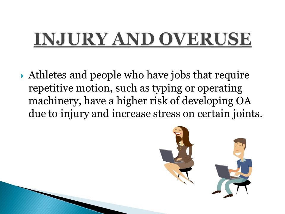  Athletes and people who have jobs that require repetitive motion, such as typing or operating machinery, have a higher risk of developing OA due to injury and increase stress on certain joints.