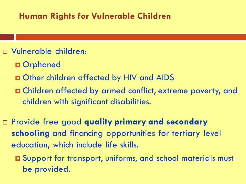  Vulnerable children:  Orphaned  Other children affected by HIV and AIDS  Children affected by armed conflict, extreme poverty, and children with significant disabilities.