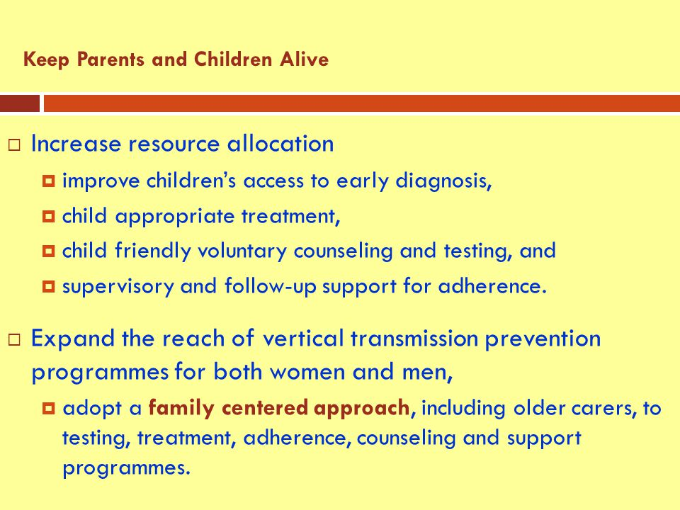 Increase resource allocation  improve children's access to early diagnosis,  child appropriate treatment,  child friendly voluntary counseling and testing, and  supervisory and follow-up support for adherence.