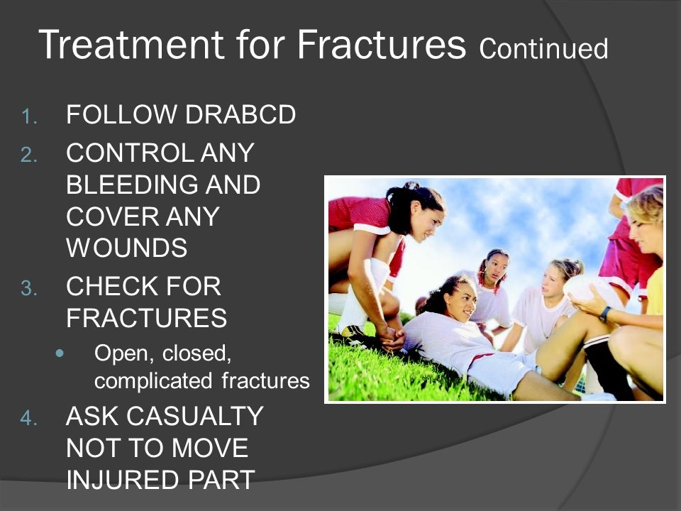 Treatment for Fractures Continued 1. FOLLOW DRABCD 2.