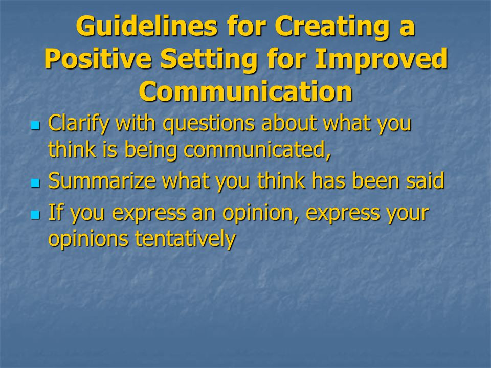 Guidelines for Creating a Positive Setting for Improved Communication Clarify with questions about what you think is being communicated, Clarify with questions about what you think is being communicated, Summarize what you think has been said Summarize what you think has been said If you express an opinion, express your opinions tentatively If you express an opinion, express your opinions tentatively