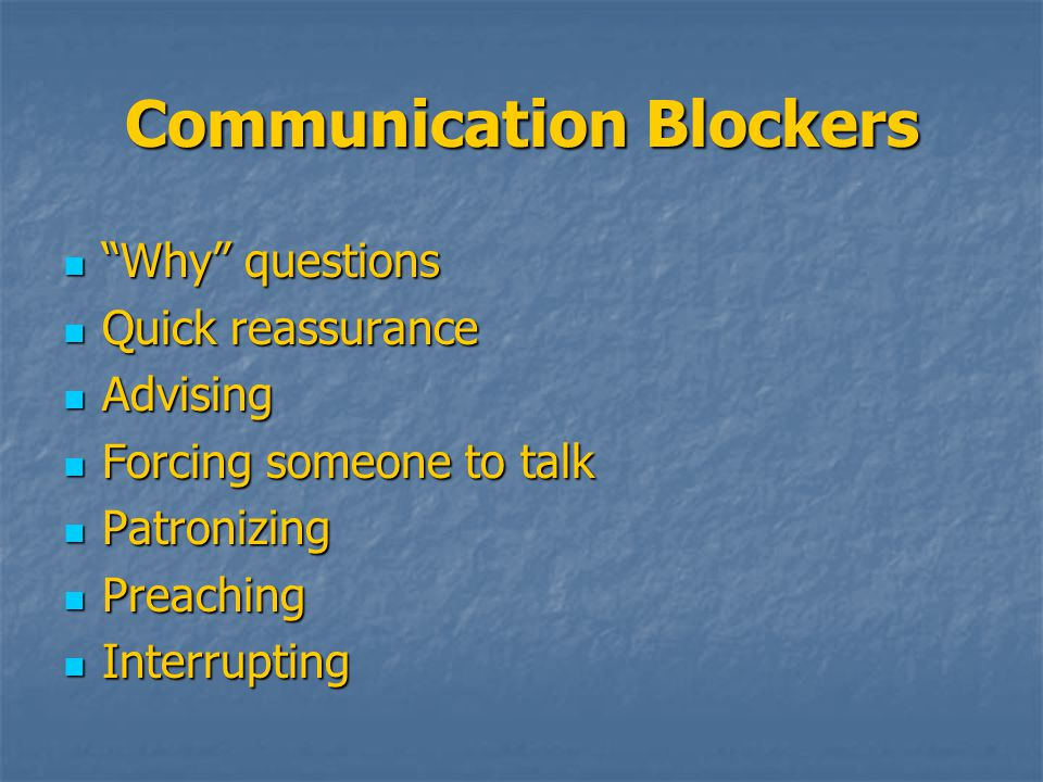 Communication Blockers Why questions Why questions Quick reassurance Quick reassurance Advising Advising Forcing someone to talk Forcing someone to talk Patronizing Patronizing Preaching Preaching Interrupting Interrupting