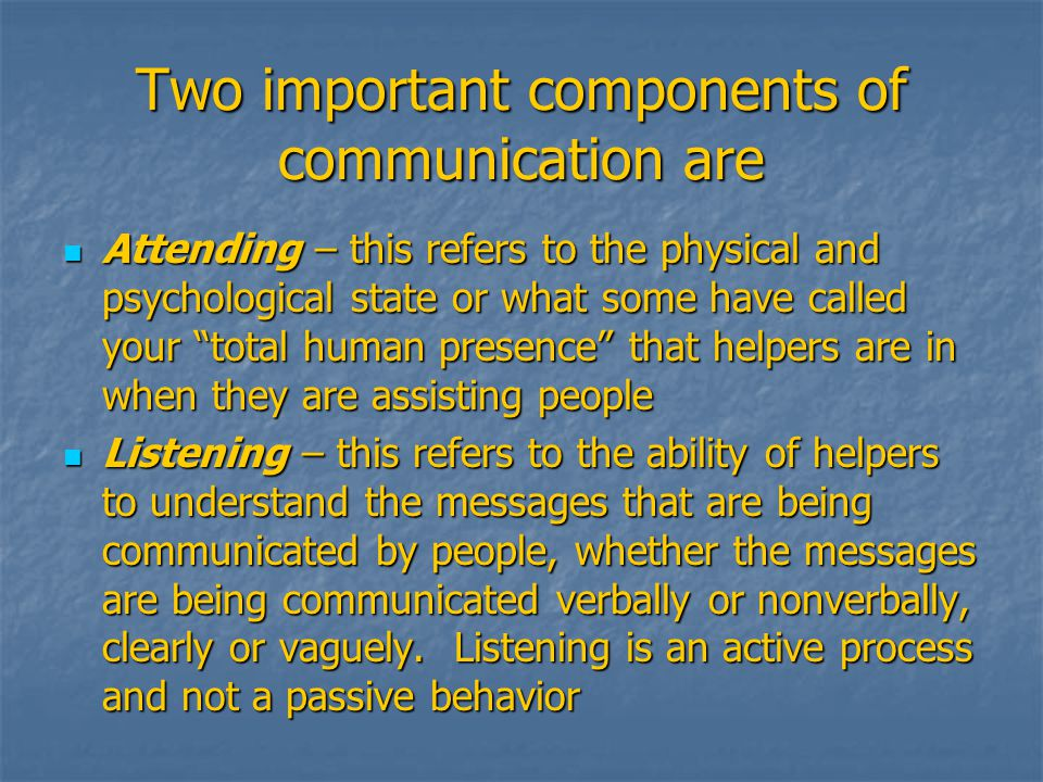 Two important components of communication are Attending – this refers to the physical and psychological state or what some have called your total human presence that helpers are in when they are assisting people Attending – this refers to the physical and psychological state or what some have called your total human presence that helpers are in when they are assisting people Listening – this refers to the ability of helpers to understand the messages that are being communicated by people, whether the messages are being communicated verbally or nonverbally, clearly or vaguely.