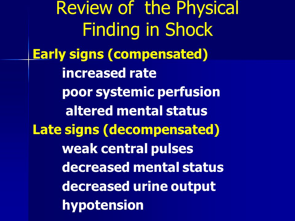 Review of the Physical Finding in Shock Early signs (compensated) increased rate poor systemic perfusion altered mental status Late signs (decompensated) weak central pulses decreased mental status decreased urine output hypotension
