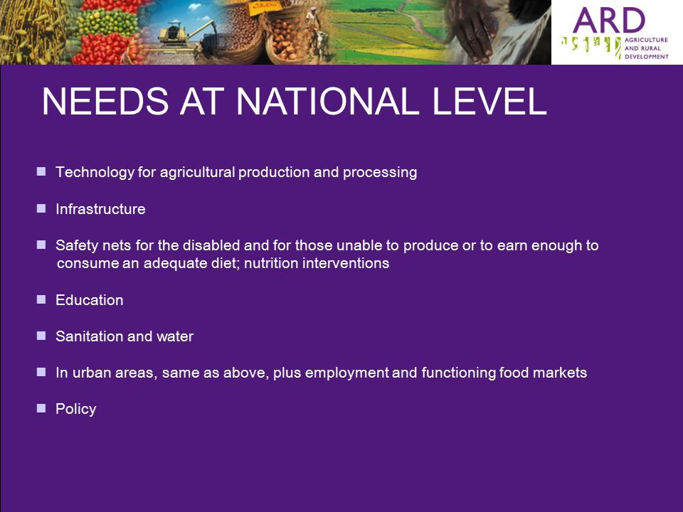 NEEDS AT NATIONAL LEVEL Technology for agricultural production and processing Infrastructure Safety nets for the disabled and for those unable to produce or to earn enough to consume an adequate diet; nutrition interventions Education Sanitation and water In urban areas, same as above, plus employment and functioning food markets Policy