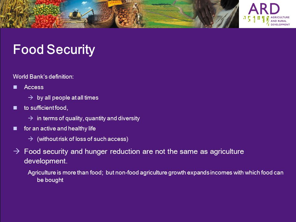 Food Security World Bank's definition: Access  by all people at all times to sufficient food,  in terms of quality, quantity and diversity for an active and healthy life  (without risk of loss of such access)  Food security and hunger reduction are not the same as agriculture development.