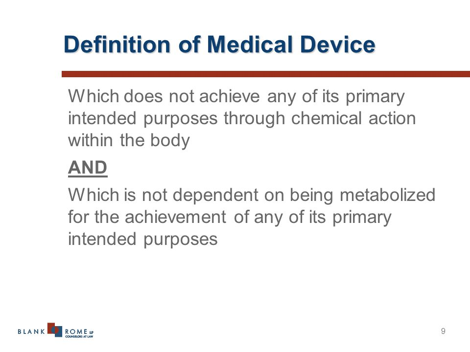 9 Definition of Medical Device Which does not achieve any of its primary intended purposes through chemical action within the body AND Which is not dependent on being metabolized for the achievement of any of its primary intended purposes