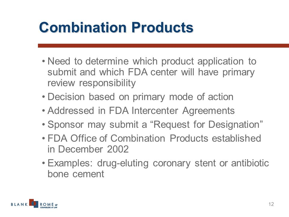12 Combination Products Need to determine which product application to submit and which FDA center will have primary review responsibility Decision based on primary mode of action Addressed in FDA Intercenter Agreements Sponsor may submit a Request for Designation FDA Office of Combination Products established in December 2002 Examples: drug-eluting coronary stent or antibiotic bone cement