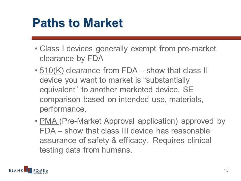 13 Paths to Market Class I devices generally exempt from pre-market clearance by FDA 510(K) clearance from FDA – show that class II device you want to market is substantially equivalent to another marketed device.